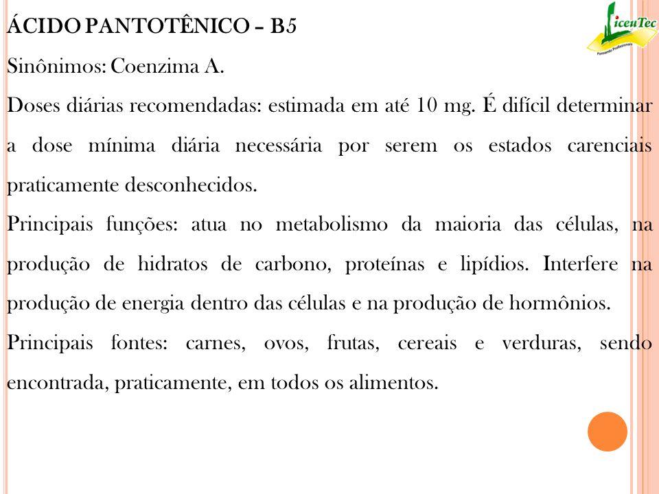 ÁCIDO PANTOTÊNICO – B5 Sinônimos: Coenzima A. Doses diárias recomendadas: estimada em até 10 mg. É difícil determinar a dose mínima diária necessária