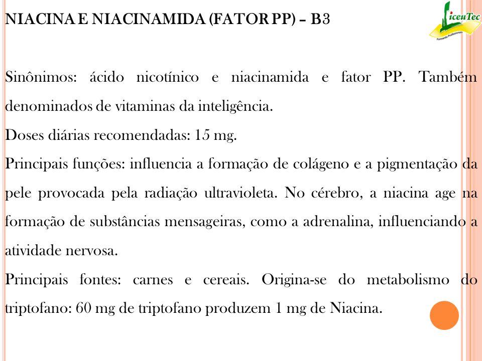 NIACINA E NIACINAMIDA (FATOR PP) – B3 Sinônimos: ácido nicotínico e niacinamida e fator PP. Também denominados de vitaminas da inteligência. Doses diá