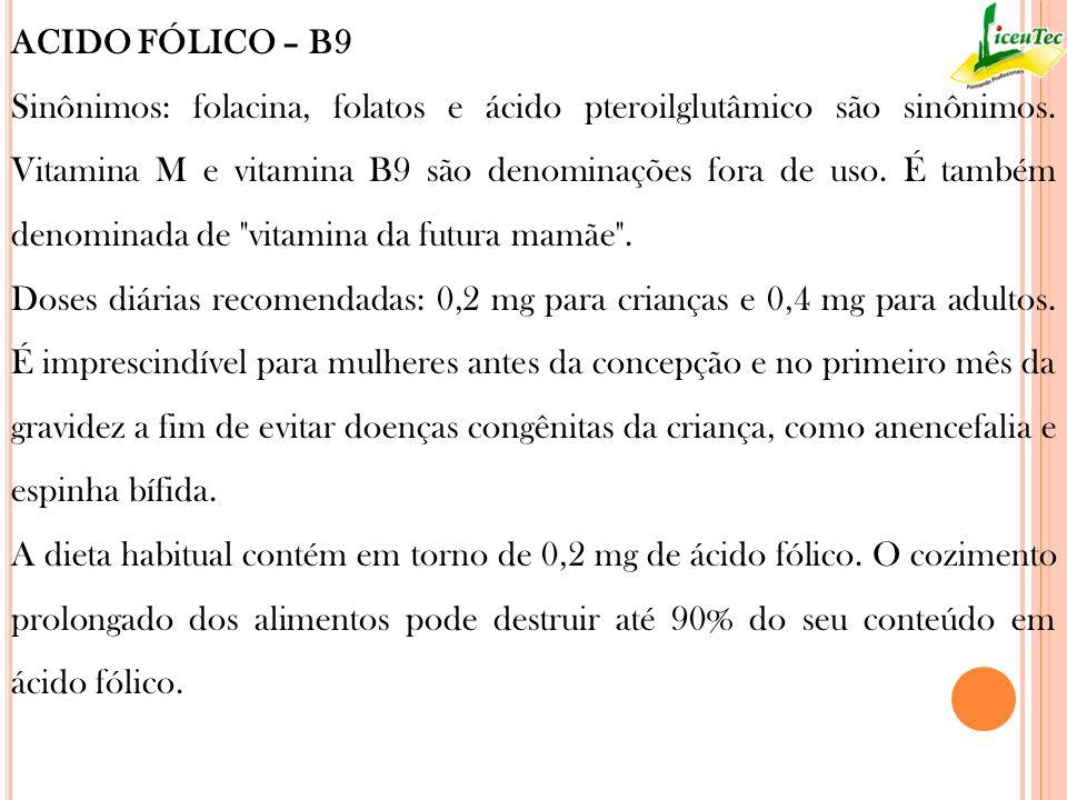 ACIDO FÓLICO – B9 Sinônimos: folacina, folatos e ácido pteroilglutâmico são sinônimos. Vitamina M e vitamina B9 são denominações fora de uso. É também