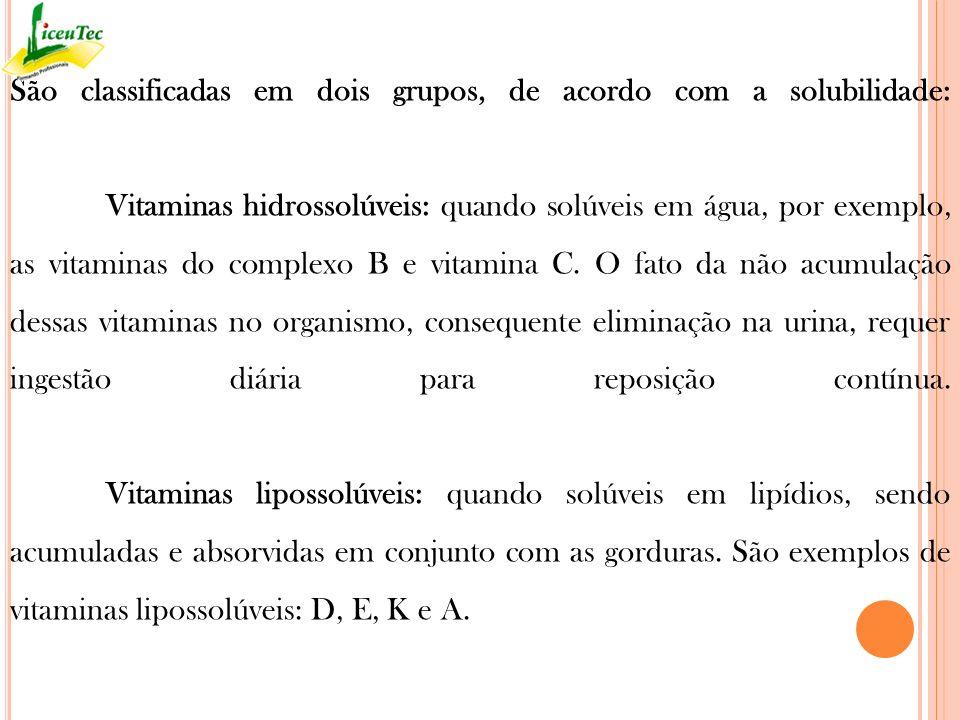 São classificadas em dois grupos, de acordo com a solubilidade: Vitaminas hidrossolúveis: quando solúveis em água, por exemplo, as vitaminas do comple