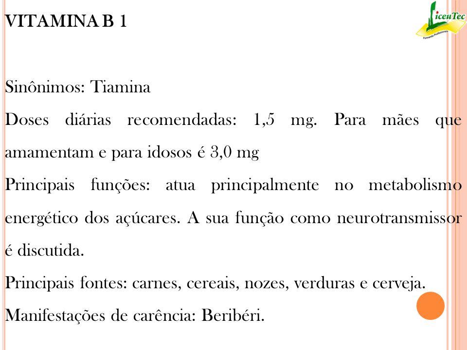 VITAMINA B 1 Sinônimos: Tiamina Doses diárias recomendadas: 1,5 mg. Para mães que amamentam e para idosos é 3,0 mg Principais funções: atua principalm