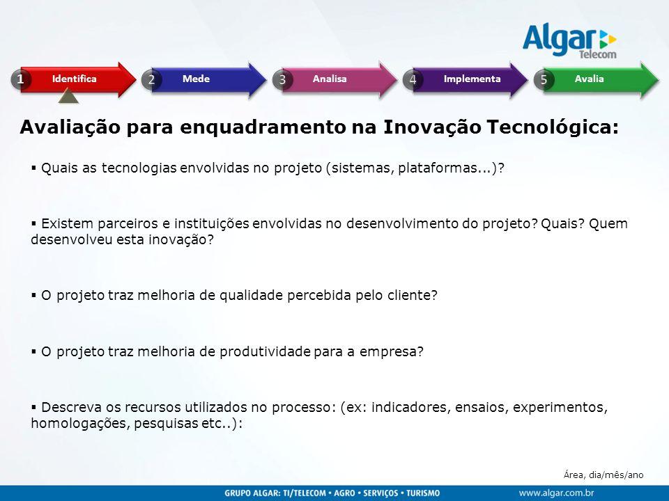 Área, dia/mês/ano Avaliação para enquadramento na Inovação Tecnológica: Quais as tecnologias envolvidas no projeto (sistemas, plataformas...)? Existem