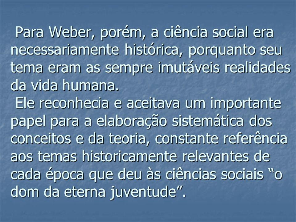 Para Weber, porém, a ciência social era necessariamente histórica, porquanto seu tema eram as sempre imutáveis realidades da vida humana.