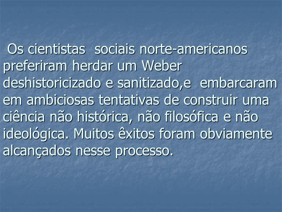 Os cientistas sociais norte-americanos preferiram herdar um Weber deshistoricizado e sanitizado,e embarcaram em ambiciosas tentativas de construir uma ciência não histórica, não filosófica e não ideológica.