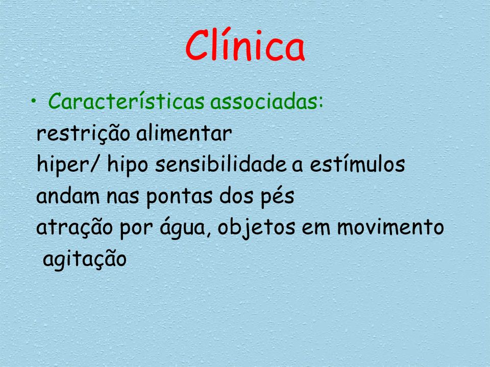 Clínica Características associadas: restrição alimentar hiper/ hipo sensibilidade a estímulos andam nas pontas dos pés atração por água, objetos em mo