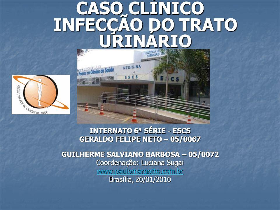 CASO CLÍNICO INFECÇÃO DO TRATO URINÁRIO INTERNATO 6ª SÉRIE - ESCS GERALDO FELIPE NETO – 05/0067 GUILHERME SALVIANO BARBOSA – 05/0072 Coordenação: Luci