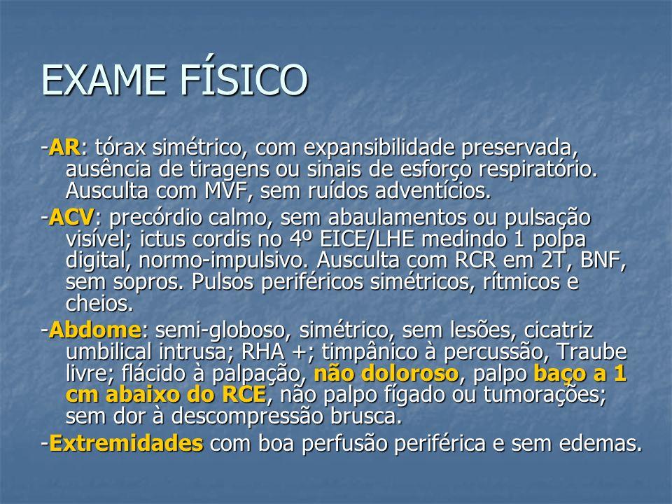 EXAME FÍSICO -AR: tórax simétrico, com expansibilidade preservada, ausência de tiragens ou sinais de esforço respiratório. Ausculta com MVF, sem ruído