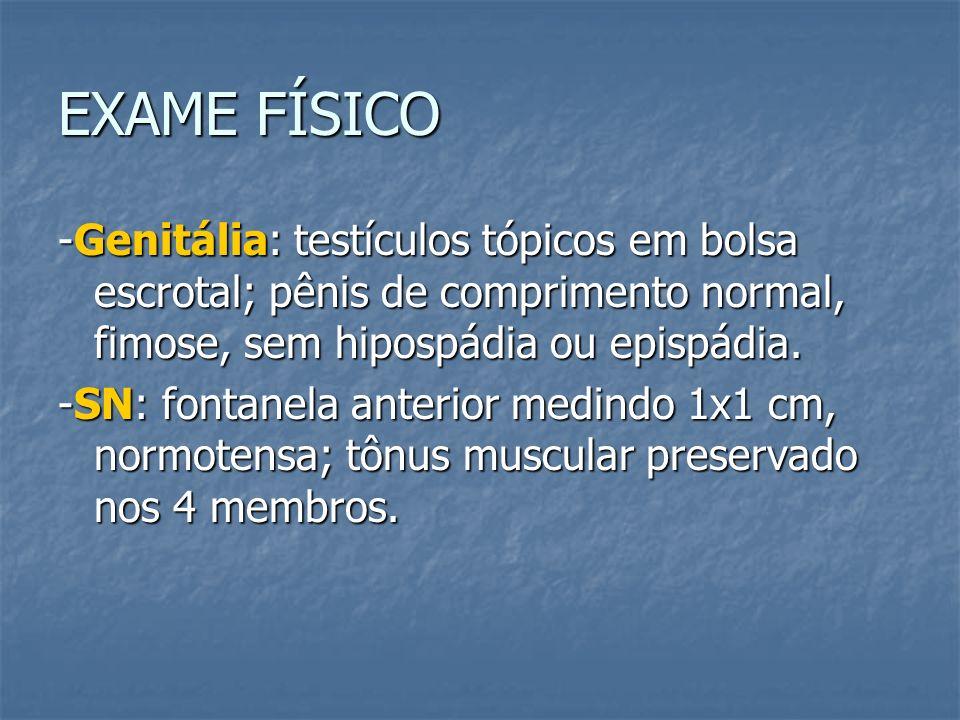EXAME FÍSICO -Genitália: testículos tópicos em bolsa escrotal; pênis de comprimento normal, fimose, sem hipospádia ou epispádia. -SN: fontanela anteri