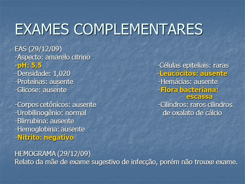 EXAMES COMPLEMENTARES EAS (29/12/09) -Aspecto: amarelo citrino -pH: 5,5 -Células epiteliais: raras -Densidade: 1,020 -Leucócitos: ausente -Proteínas: