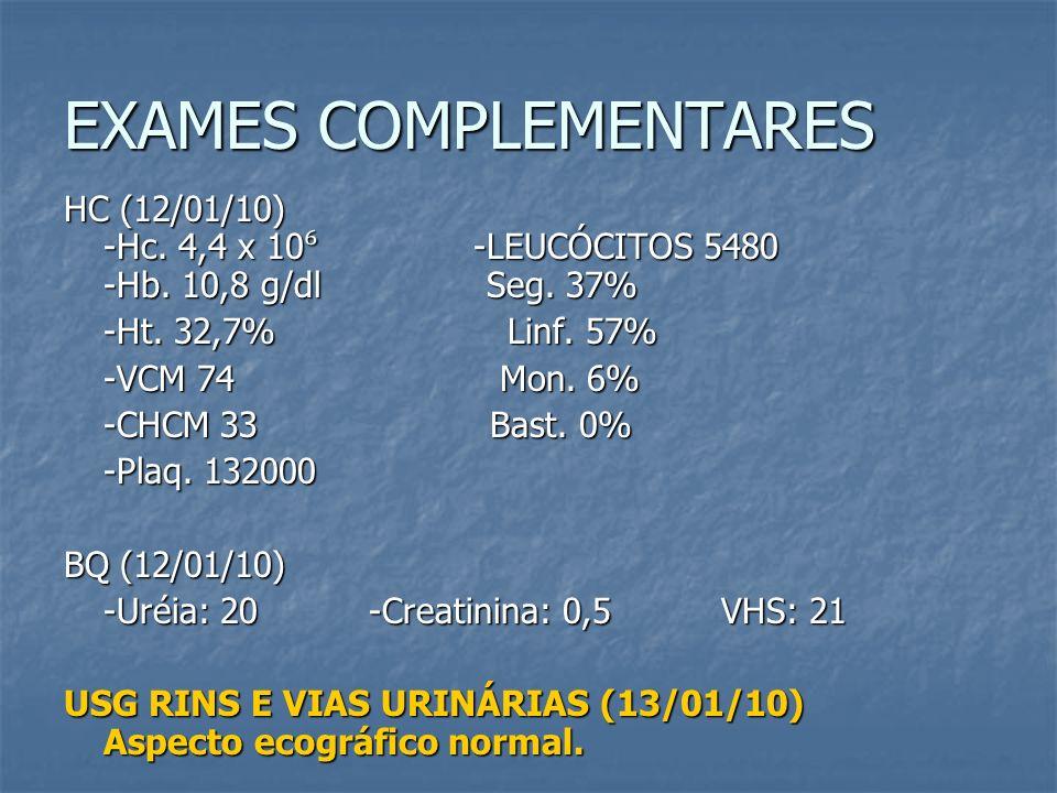 EXAMES COMPLEMENTARES HC (12/01/10) -Hc. 4,4 x 10 -LEUCÓCITOS 5480 -Hb. 10,8 g/dl Seg. 37% -Ht. 32,7% Linf. 57% -VCM 74 Mon. 6% -CHCM 33 Bast. 0% -Pla