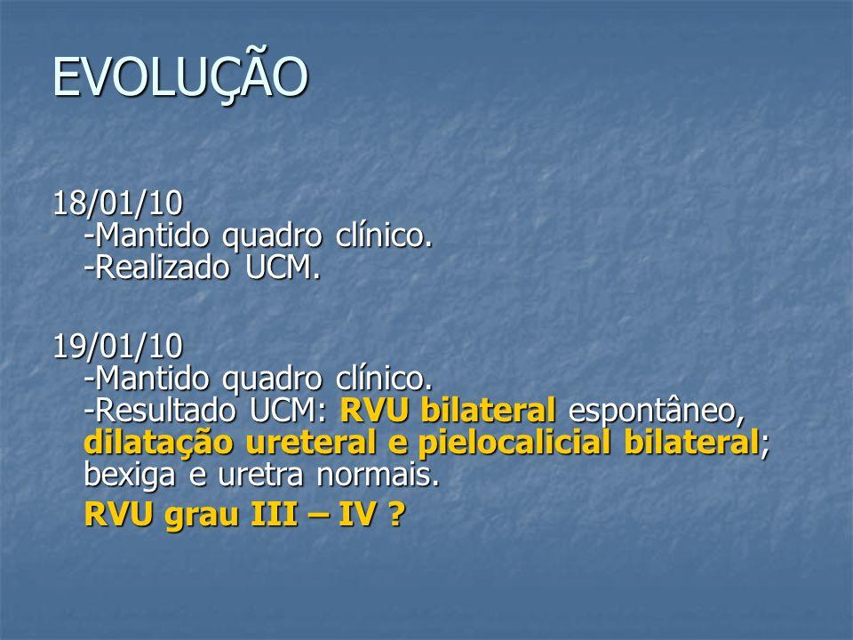 EVOLUÇÃO 18/01/10 -Mantido quadro clínico. -Realizado UCM. 19/01/10 -Mantido quadro clínico. -Resultado UCM: RVU bilateral espontâneo, dilatação urete