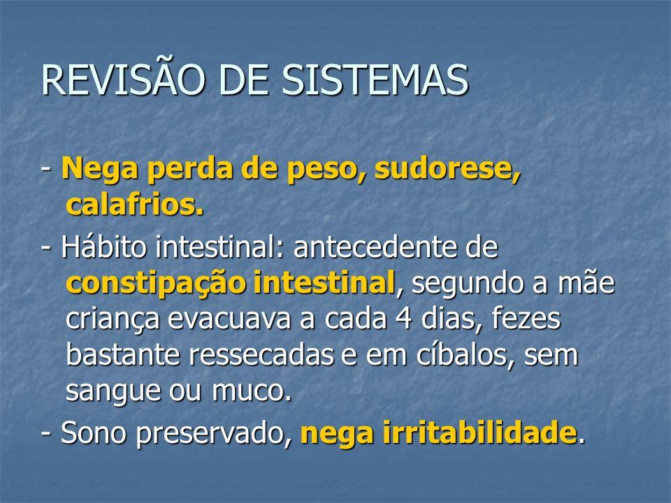 REVISÃO DE SISTEMAS - Nega perda de peso, sudorese, calafrios. - Hábito intestinal: antecedente de constipação intestinal, segundo a mãe criança evacu