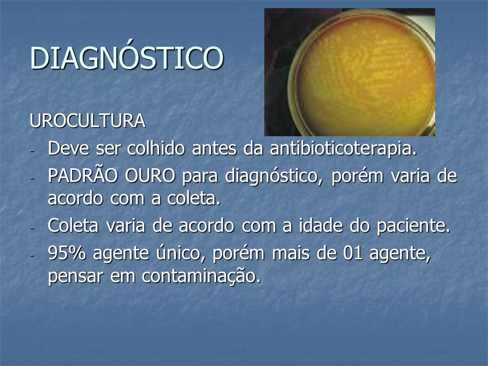 DIAGNÓSTICO UROCULTURA - Deve ser colhido antes da antibioticoterapia. - PADRÃO OURO para diagnóstico, porém varia de acordo com a coleta. - Coleta va