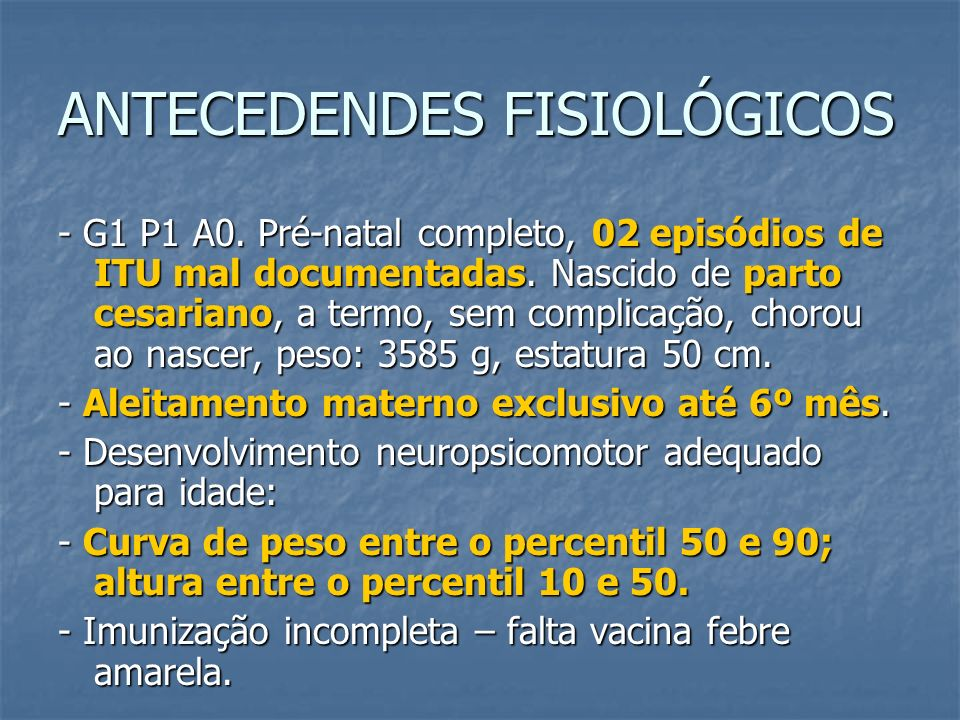 ANTECEDENDES FISIOLÓGICOS - G1 P1 A0. Pré-natal completo, 02 episódios de ITU mal documentadas. Nascido de parto cesariano, a termo, sem complicação,