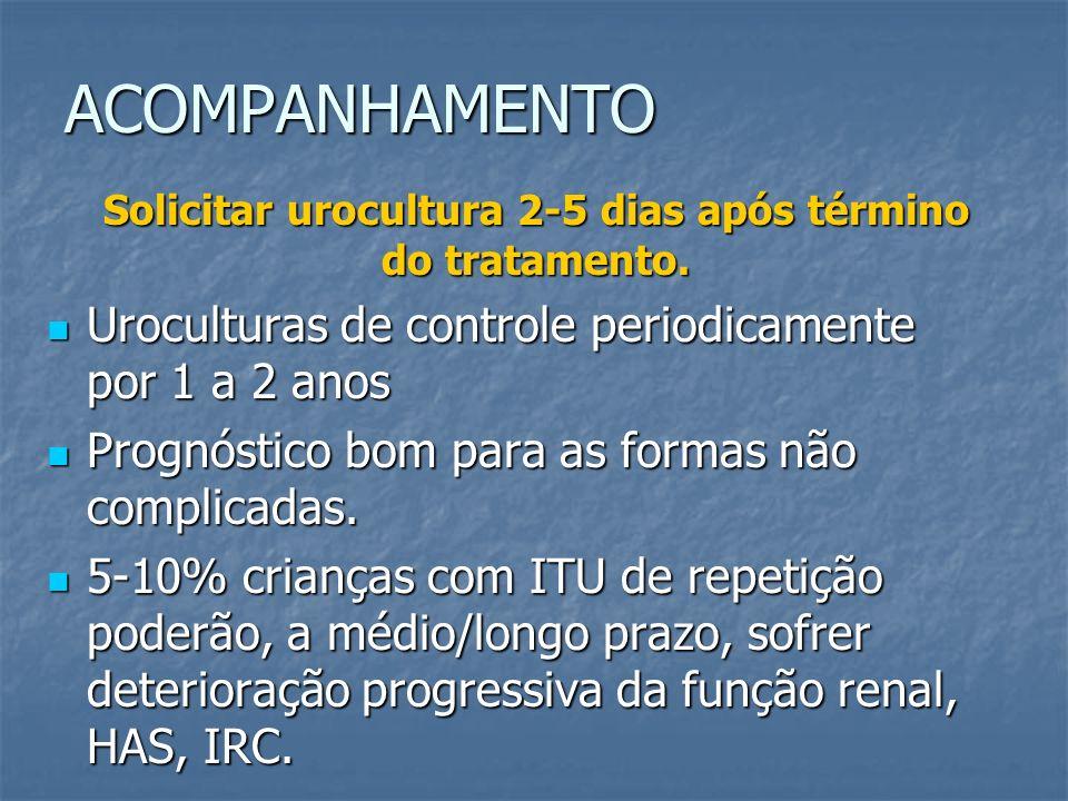 ACOMPANHAMENTO Solicitar urocultura 2-5 dias após término do tratamento. Uroculturas de controle periodicamente por 1 a 2 anos Uroculturas de controle