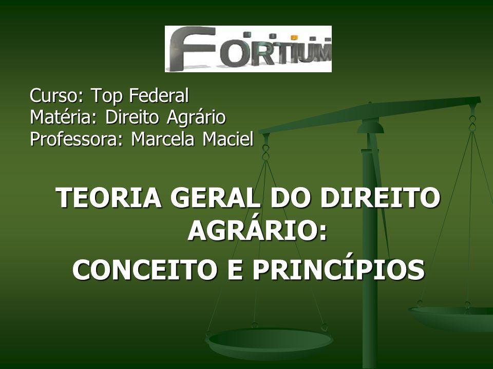 Curso: Top Federal Matéria: Direito Agrário Professora: Marcela Maciel TEORIA GERAL DO DIREITO AGRÁRIO: CONCEITO E PRINCÍPIOS