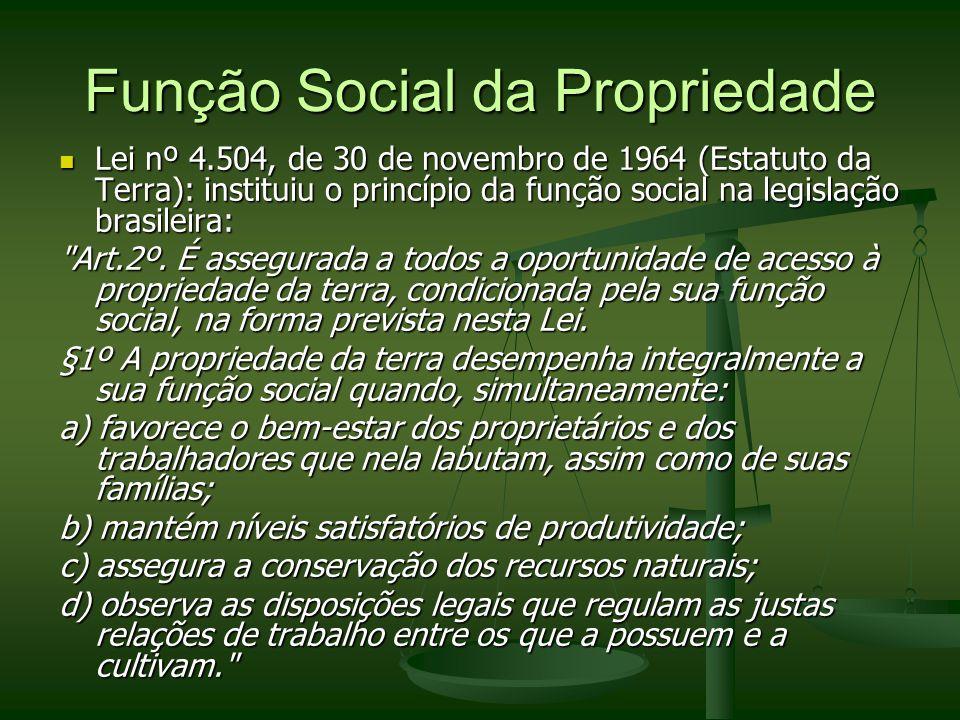 Função Social da Propriedade Lei nº 4.504, de 30 de novembro de 1964 (Estatuto da Terra): instituiu o princípio da função social na legislação brasile