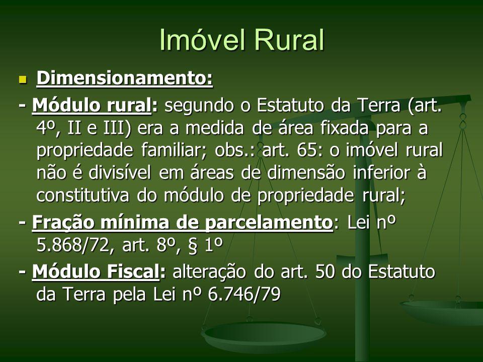 Imóvel Rural Dimensionamento: Dimensionamento: - Módulo rural: segundo o Estatuto da Terra (art. 4º, II e III) era a medida de área fixada para a prop