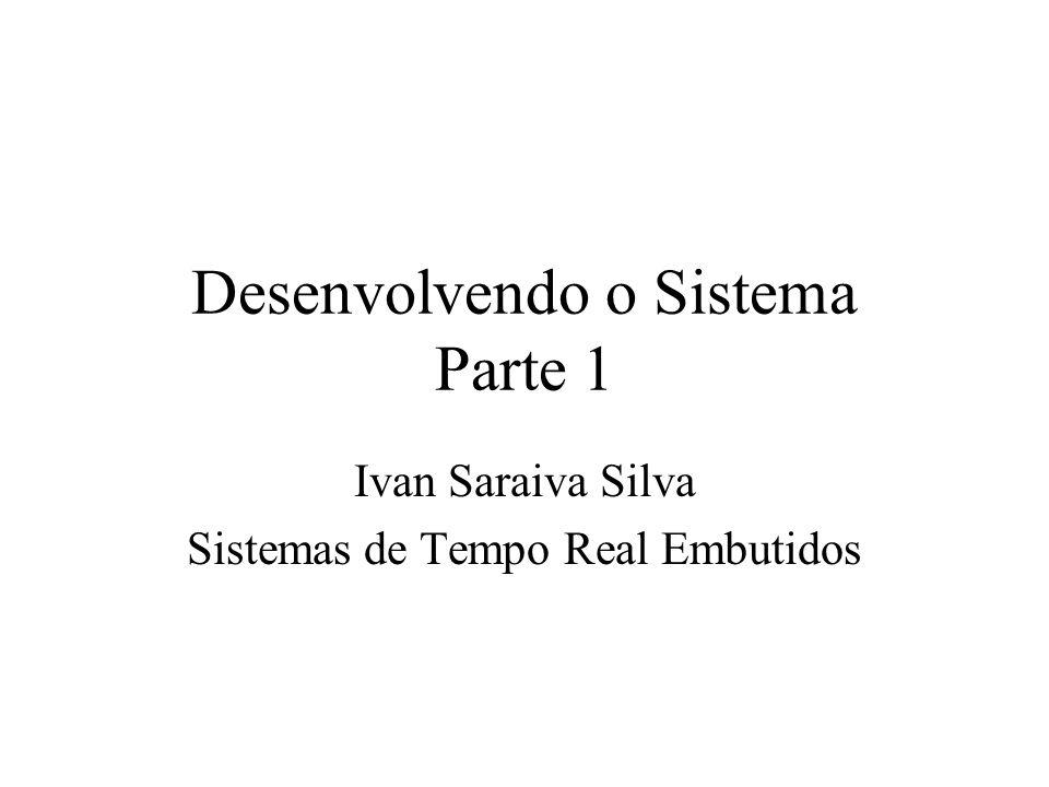 Desenvolvendo o Sistema Parte 1 Ivan Saraiva Silva Sistemas de Tempo Real Embutidos
