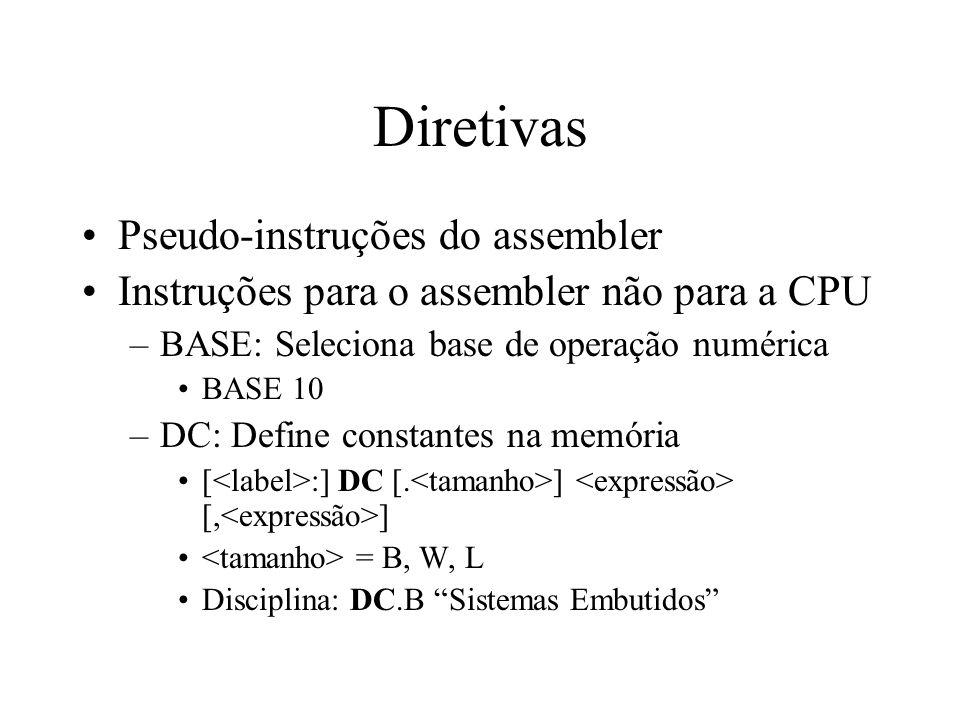 Diretivas Pseudo-instruções do assembler Instruções para o assembler não para a CPU –BASE: Seleciona base de operação numérica BASE 10 –DC: Define constantes na memória [ :] DC [.