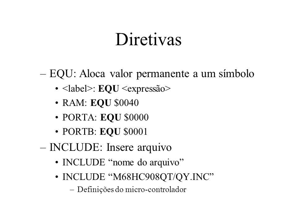 Diretivas –EQU: Aloca valor permanente a um símbolo : EQU RAM: EQU $0040 PORTA: EQU $0000 PORTB: EQU $0001 –INCLUDE: Insere arquivo INCLUDE nome do arquivo INCLUDE M68HC908QT/QY.INC –Definições do micro-controlador