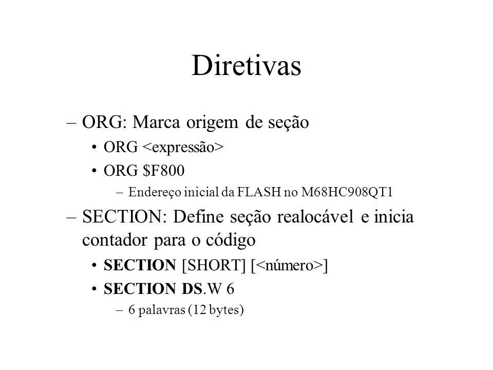 Diretivas –ORG: Marca origem de seção ORG ORG $F800 –Endereço inicial da FLASH no M68HC908QT1 –SECTION: Define seção realocável e inicia contador para o código SECTION [SHORT] [ ] SECTION DS.W 6 –6 palavras (12 bytes)