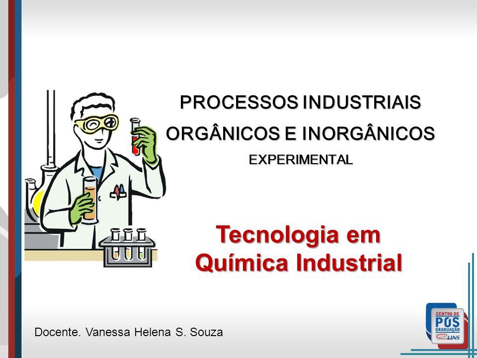 PROCESSOS INDUSTRIAIS ORGÂNICOS E INORGÂNICOS EXPERIMENTAL Docente. Vanessa Helena S. Souza Tecnologia em Química Industrial