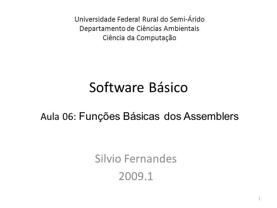 Software Básico Silvio Fernandes 2009.1 Universidade Federal Rural do Semi-Árido Departamento de Ciências Ambientais Ciência da Computação Aula 06: Funções Básicas dos Assemblers 1