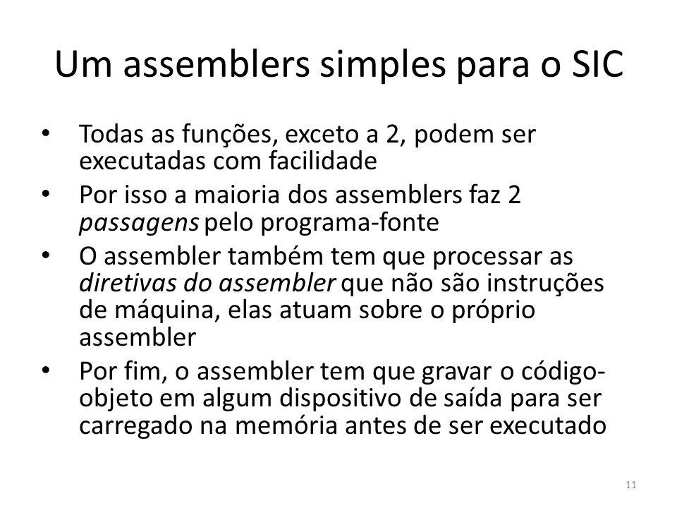 Um assemblers simples para o SIC Todas as funções, exceto a 2, podem ser executadas com facilidade Por isso a maioria dos assemblers faz 2 passagens pelo programa-fonte O assembler também tem que processar as diretivas do assembler que não são instruções de máquina, elas atuam sobre o próprio assembler Por fim, o assembler tem que gravar o código- objeto em algum dispositivo de saída para ser carregado na memória antes de ser executado 11