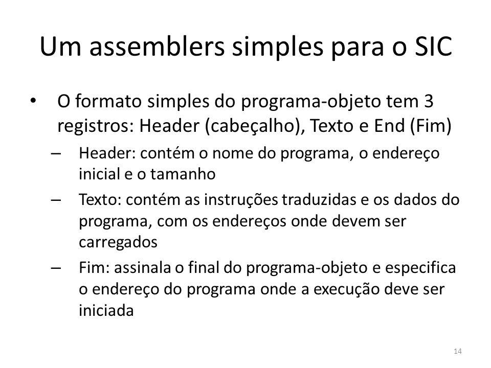 Um assemblers simples para o SIC O formato simples do programa-objeto tem 3 registros: Header (cabeçalho), Texto e End (Fim) – Header: contém o nome do programa, o endereço inicial e o tamanho – Texto: contém as instruções traduzidas e os dados do programa, com os endereços onde devem ser carregados – Fim: assinala o final do programa-objeto e especifica o endereço do programa onde a execução deve ser iniciada 14