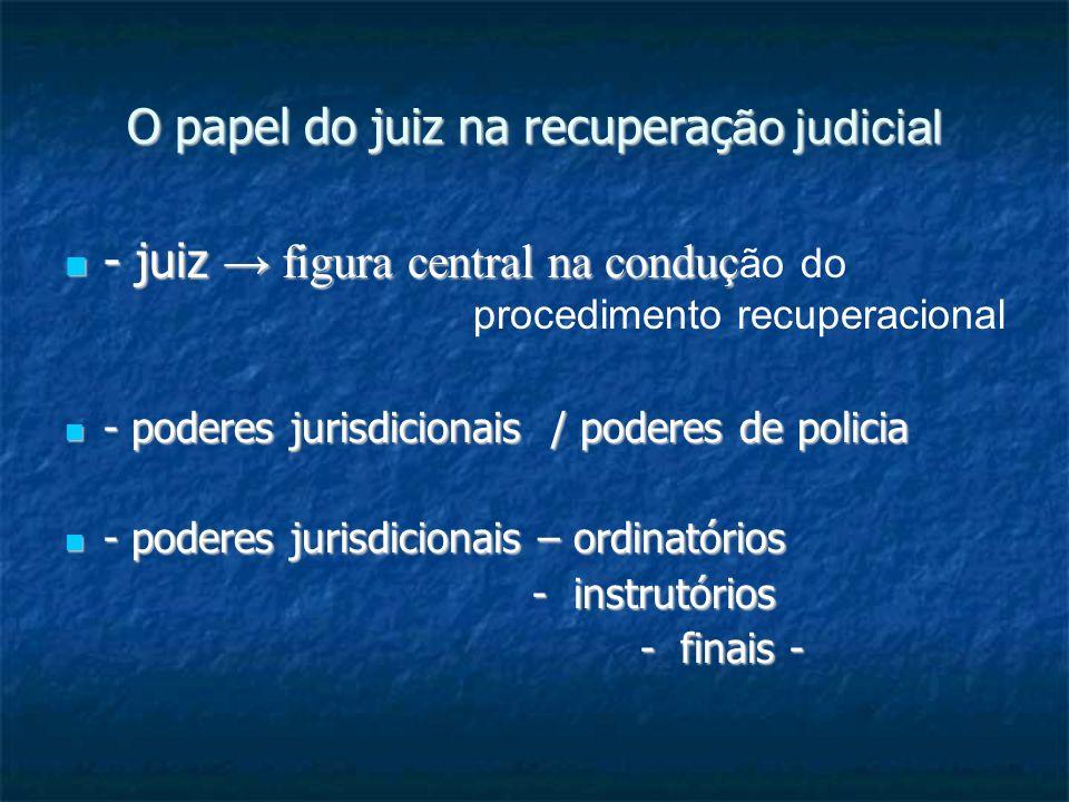 O papel do juiz na recuperaç ão judicial - juiz figura central na conduç - juiz figura central na conduç ão do procedimento recuperacional - poderes jurisdicionais / poderes de policia - poderes jurisdicionais / poderes de policia - poderes jurisdicionais – ordinatórios - poderes jurisdicionais – ordinatórios - instrutórios - instrutórios - finais - - finais -