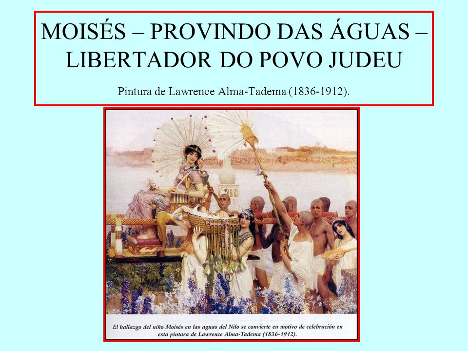 MOISÉS – PROVINDO DAS ÁGUAS – LIBERTADOR DO POVO JUDEU Pintura de Lawrence Alma-Tadema (1836-1912).