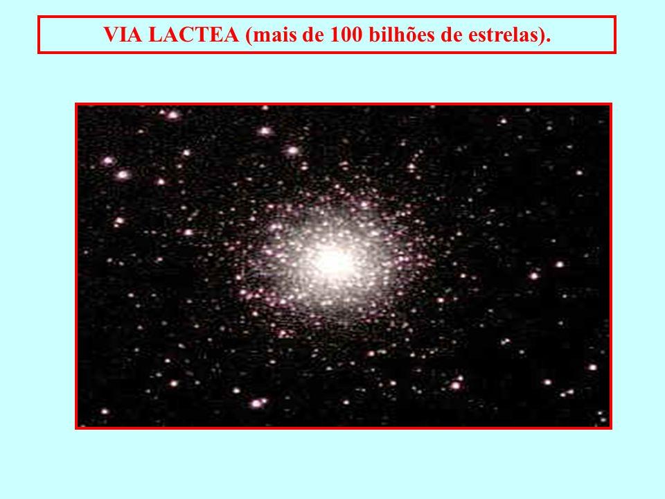 VIA LACTEA (mais de 100 bilhões de estrelas).