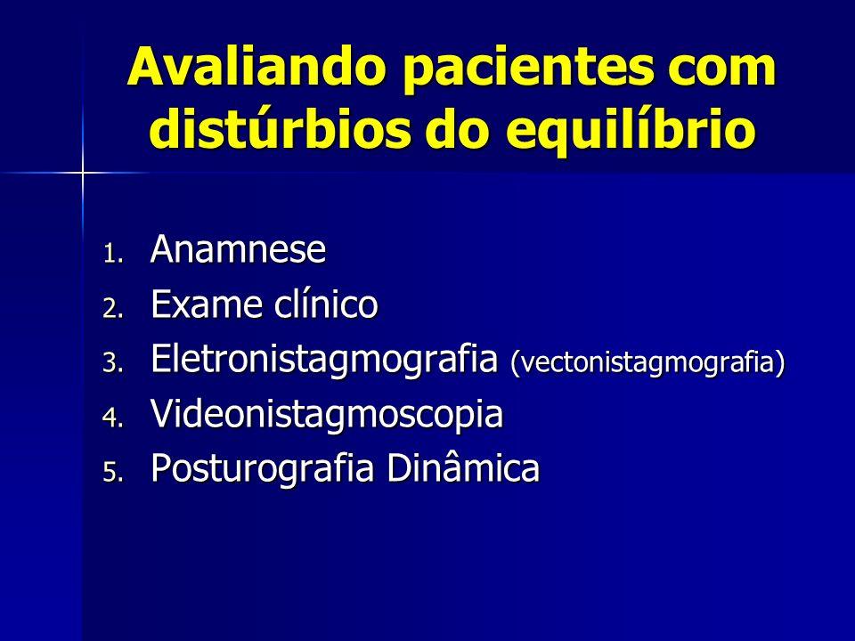Avaliando pacientes com distúrbios do equilíbrio 1. Anamnese 2. Exame clínico 3. Eletronistagmografia (vectonistagmografia) 4. Videonistagmoscopia 5.