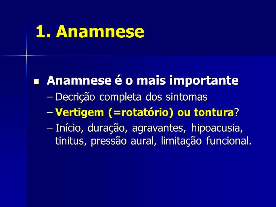 1. Anamnese Anamnese é o mais importante Anamnese é o mais importante –Decrição completa dos sintomas –Vertigem (=rotatório) ou tontura? –Início, dura