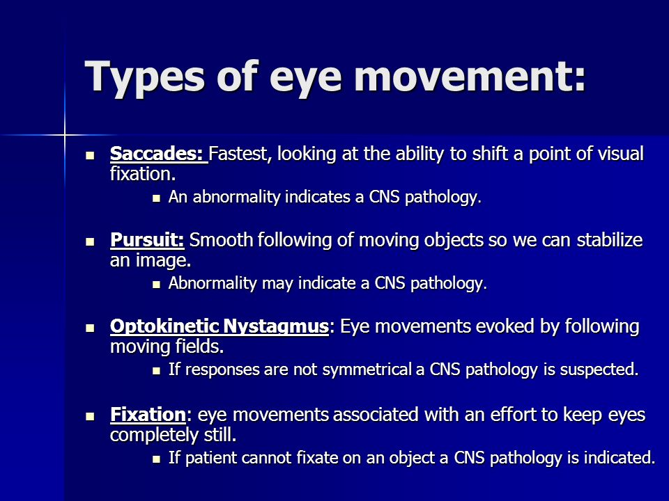Types of eye movement: Saccades: Fastest, looking at the ability to shift a point of visual fixation. Saccades: Fastest, looking at the ability to shi