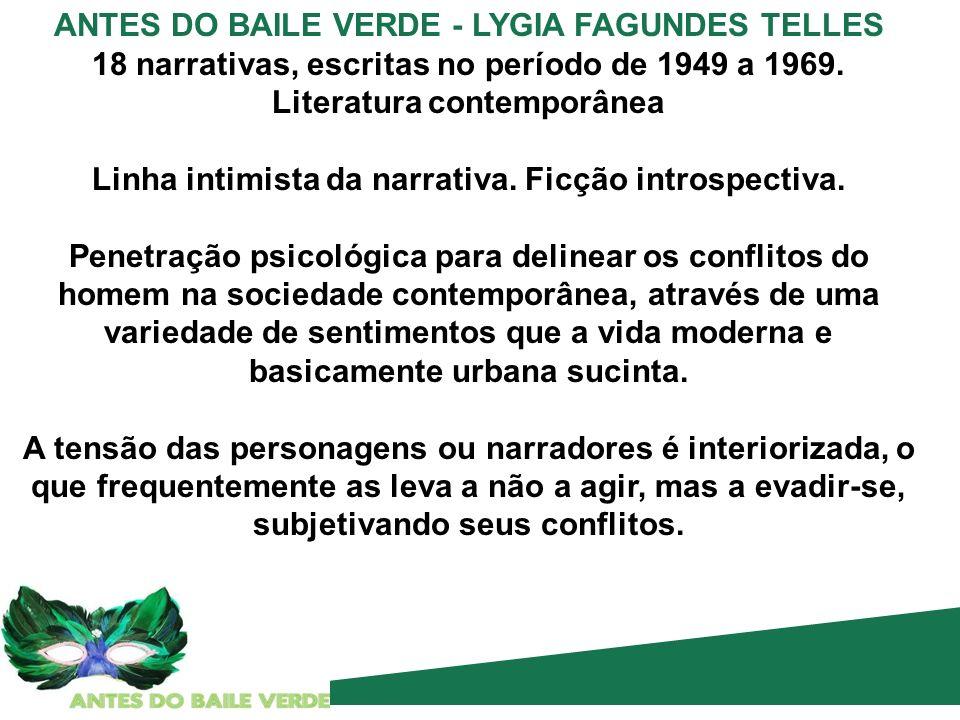ANTES DO BAILE VERDE - LYGIA FAGUNDES TELLES 18 narrativas, escritas no período de 1949 a 1969. Literatura contemporânea Linha intimista da narrativa.