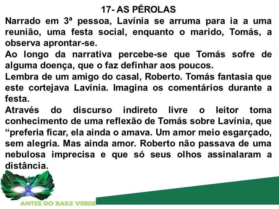 17- AS PÉROLAS Narrado em 3ª pessoa, Lavínia se arruma para ia a uma reunião, uma festa social, enquanto o marido, Tomás, a observa aprontar-se. Ao lo