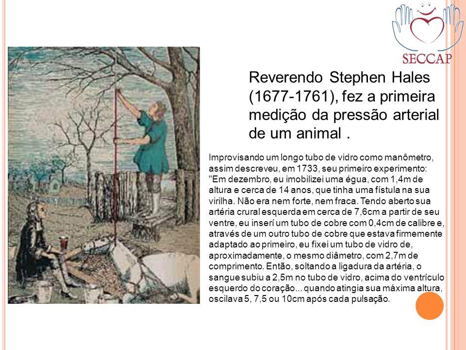Reverendo Stephen Hales (1677-1761), fez a primeira medição da pressão arterial de um animal. Improvisando um longo tubo de vidro como manômetro, assi