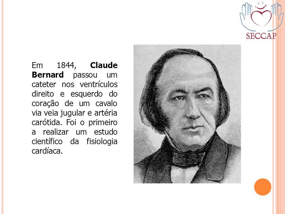 Em 1844, Claude Bernard passou um cateter nos ventrículos direito e esquerdo do coração de um cavalo via veia jugular e artéria carótida. Foi o primei