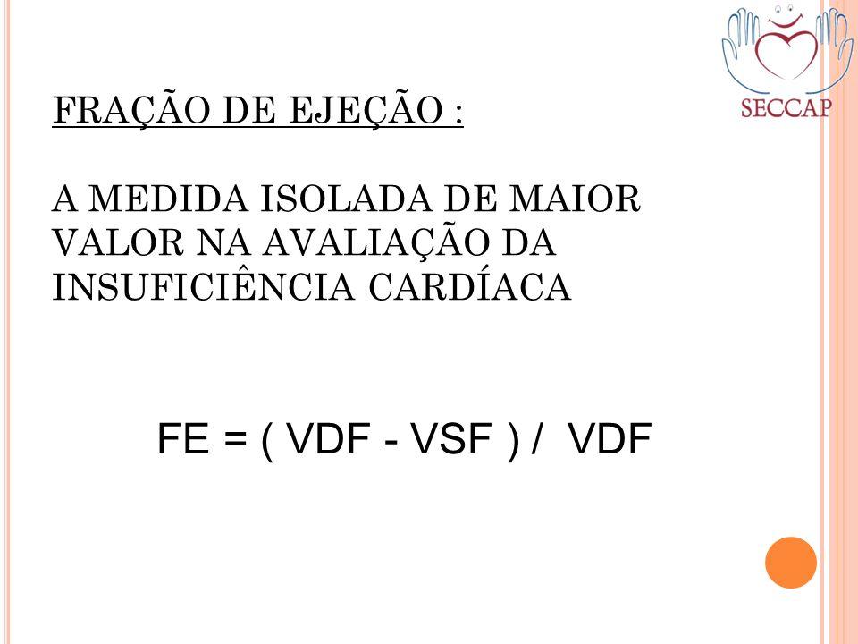FRAÇÃO DE EJEÇÃO : A MEDIDA ISOLADA DE MAIOR VALOR NA AVALIAÇÃO DA INSUFICIÊNCIA CARDÍACA FE = ( VDF - VSF ) / VDF