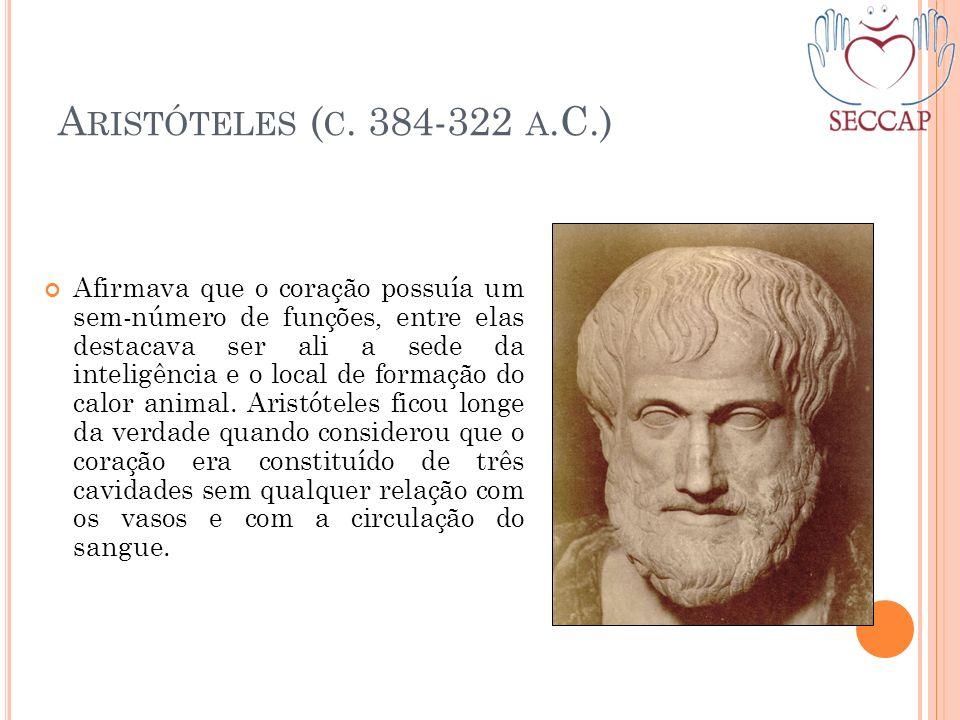 A RISTÓTELES ( C. 384-322 A.C.) Afirmava que o coração possuía um sem-número de funções, entre elas destacava ser ali a sede da inteligência e o local