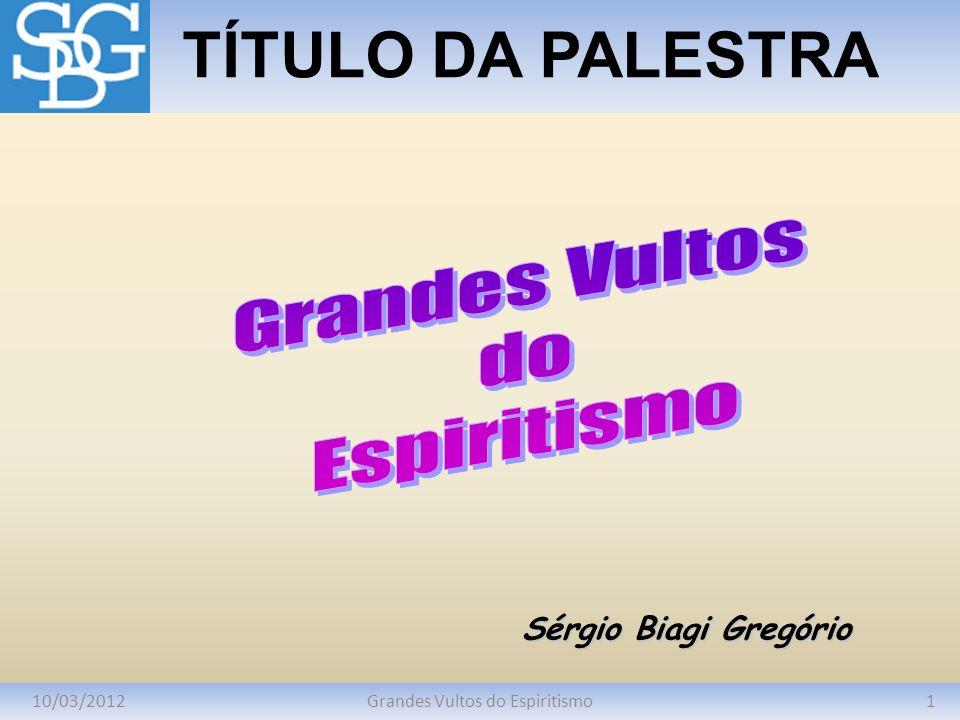 10/03/20121Grandes Vultos do Espiritismo TÍTULO DA PALESTRA Sérgio Biagi Gregório