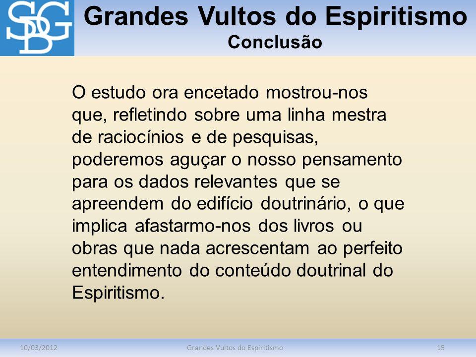Grandes Vultos do Espiritismo Conclusão 10/03/2012Grandes Vultos do Espiritismo15 O estudo ora encetado mostrou-nos que, refletindo sobre uma linha me