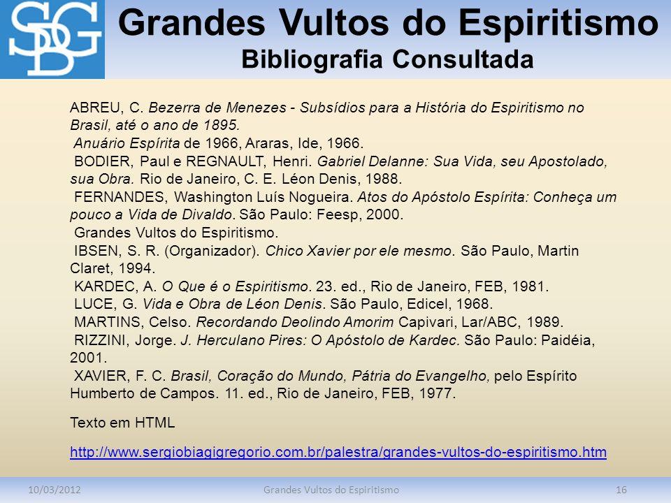 Grandes Vultos do Espiritismo Bibliografia Consultada 10/03/2012Grandes Vultos do Espiritismo16 ABREU, C. Bezerra de Menezes - Subsídios para a Histór