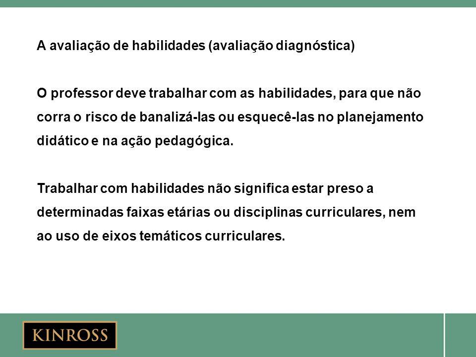 A avaliação de habilidades (avaliação diagnóstica) O professor deve trabalhar com as habilidades, para que não corra o risco de banalizá-las ou esquec