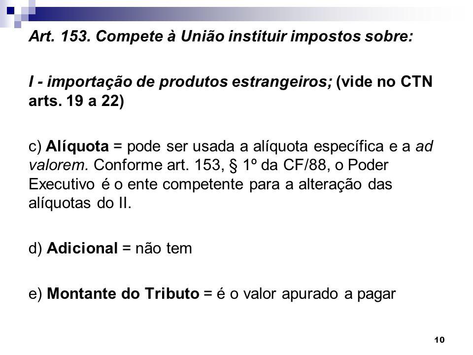 Art. 153. Compete à União instituir impostos sobre: I - importação de produtos estrangeiros; (vide no CTN arts. 19 a 22) c) Alíquota = pode ser usada