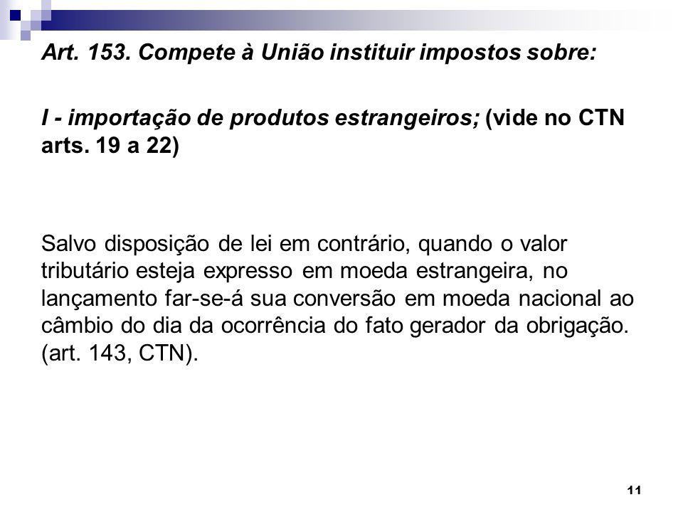 Art. 153. Compete à União instituir impostos sobre: I - importação de produtos estrangeiros; (vide no CTN arts. 19 a 22) Salvo disposição de lei em co