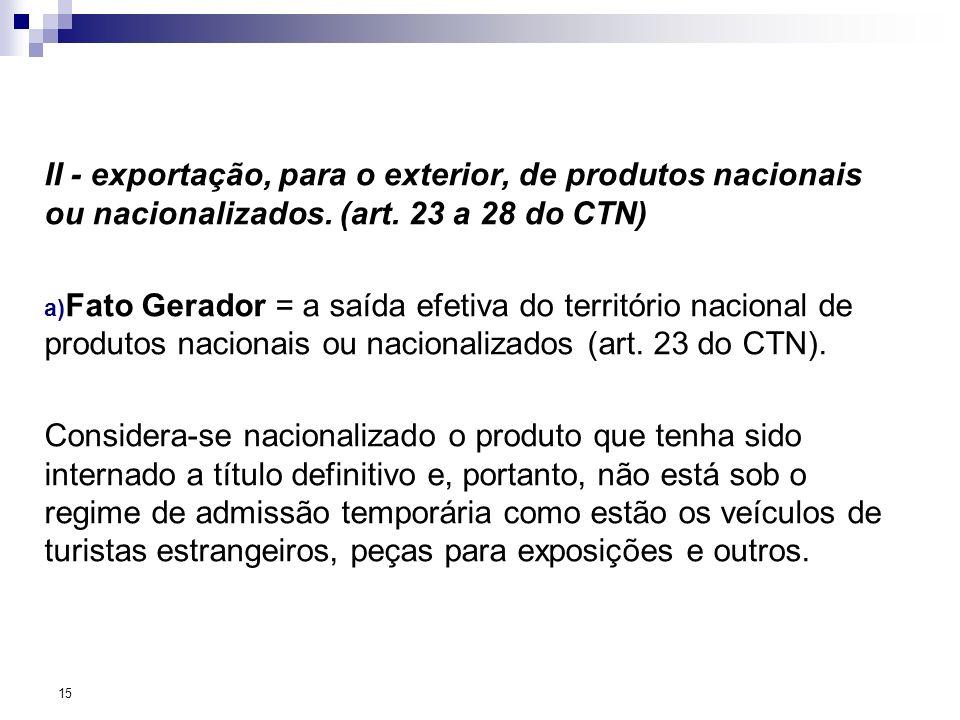 II - exportação, para o exterior, de produtos nacionais ou nacionalizados. (art. 23 a 28 do CTN) a) Fato Gerador = a saída efetiva do território nacio