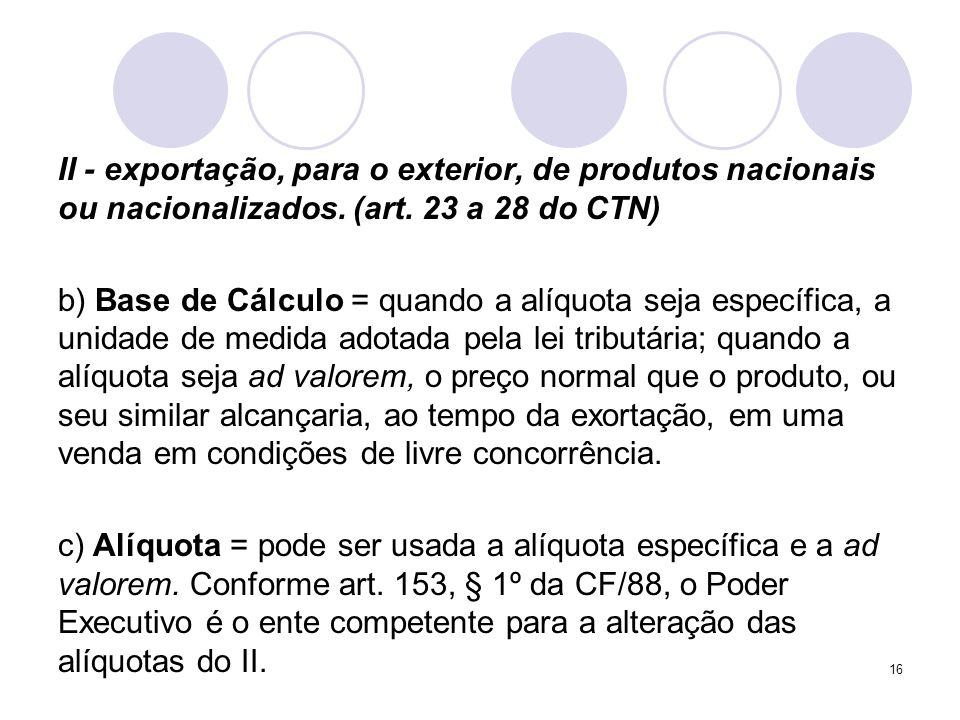 II - exportação, para o exterior, de produtos nacionais ou nacionalizados. (art. 23 a 28 do CTN) b) Base de Cálculo = quando a alíquota seja específic